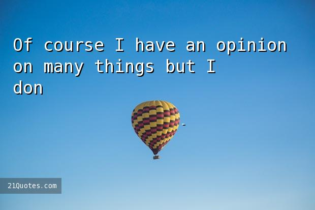 Of course I have an opinion on many things but I don't micromanage.