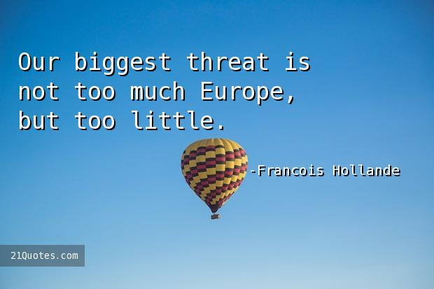 Our biggest threat is not too much Europe, but too little.