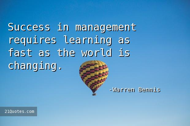 Success in management requires learning as fast as the world is changing.