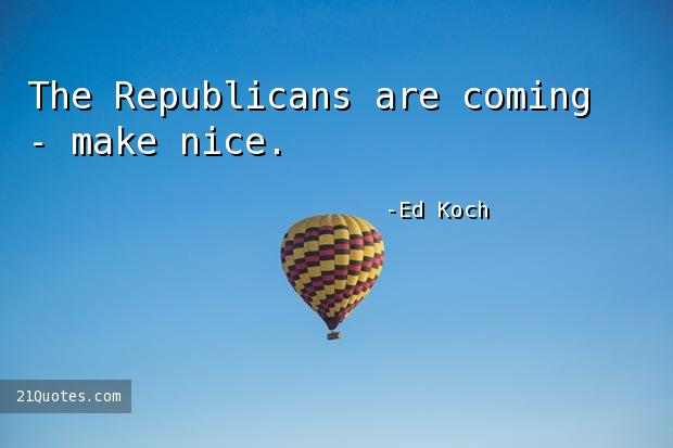 The Republicans are coming - make nice.