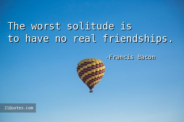 The worst solitude is to have no real friendships.