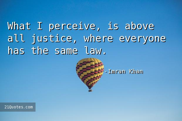 What I perceive, is above all justice, where everyone has the same law.