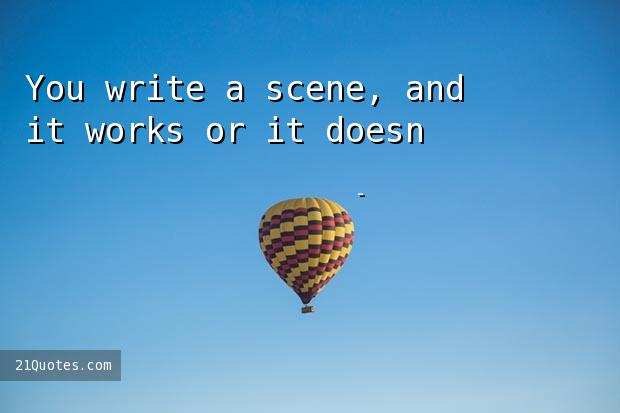You write a scene, and it works or it doesn't. It's immediate.