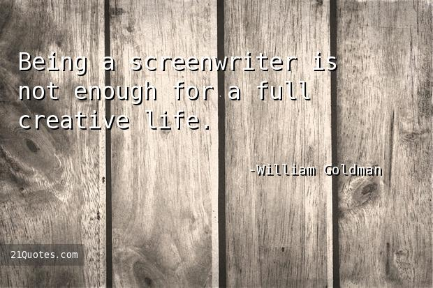 Being a screenwriter is not enough for a full creative life.