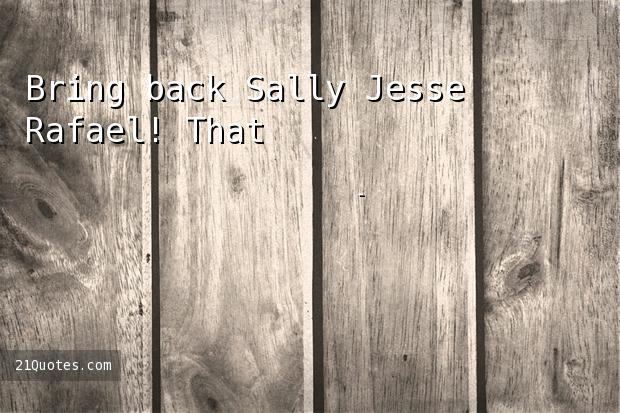 Bring back Sally Jesse Rafael! That's all I'm asking.