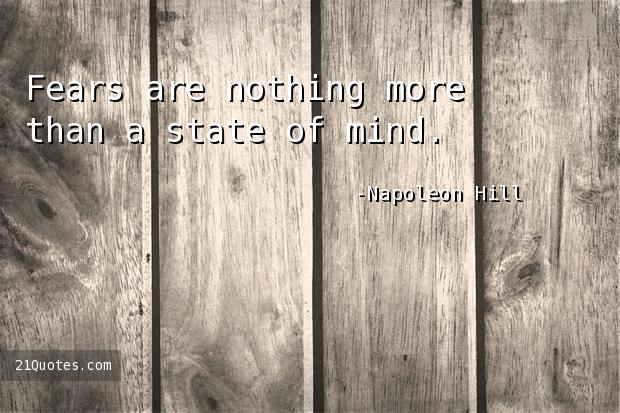 Fears are nothing more than a state of mind.