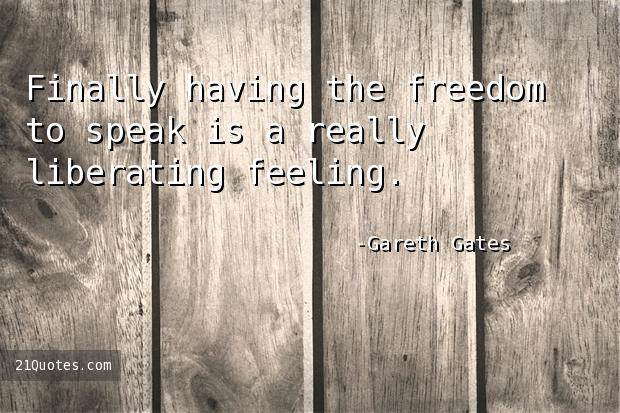 Finally having the freedom to speak is a really liberating feeling.