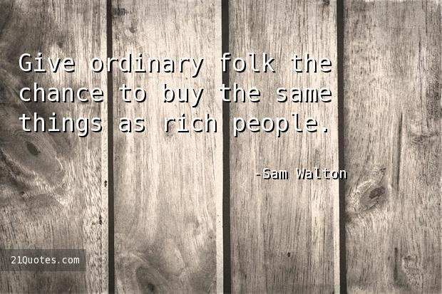 Give ordinary folk the chance to buy the same things as rich people.