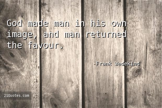 God made man in his own image, and man returned the favour.