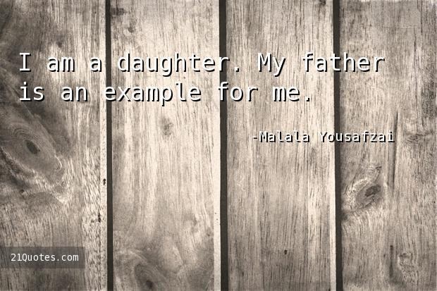 I am a daughter. My father is an example for me.