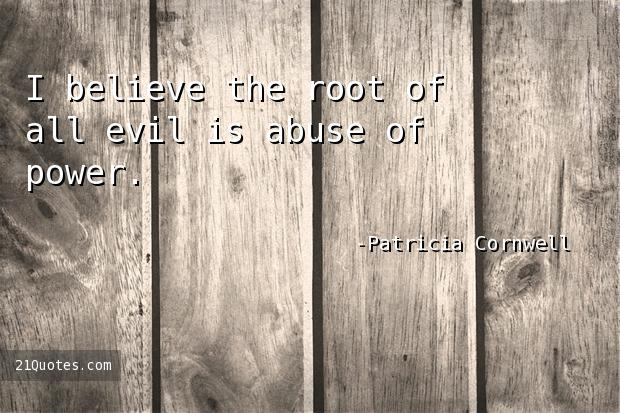I believe the root of all evil is abuse of power.