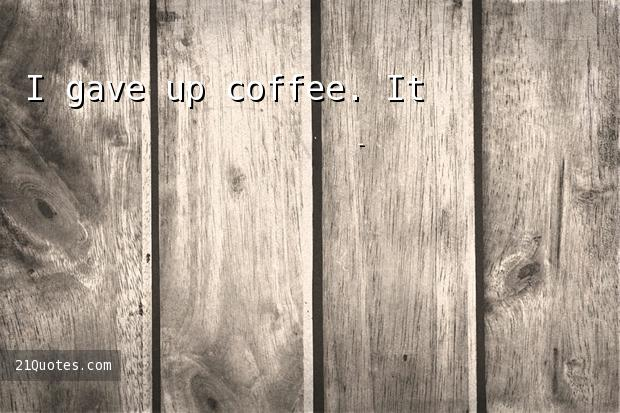 I gave up coffee. It's almost worse than giving up a lover.