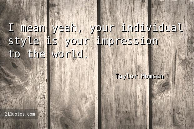 I mean yeah, your individual style is your impression to the world.