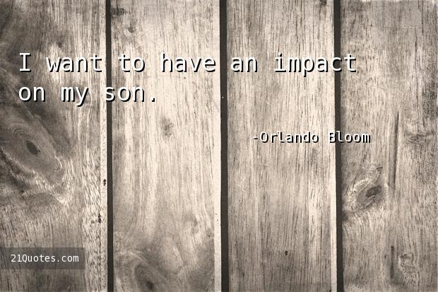 I want to have an impact on my son.