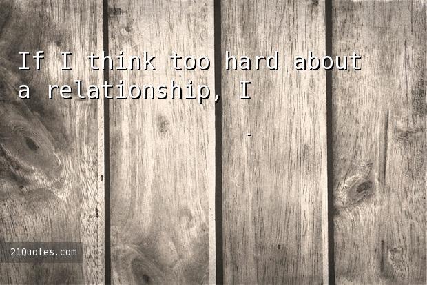 If I think too hard about a relationship, I'll talk myself out of it.