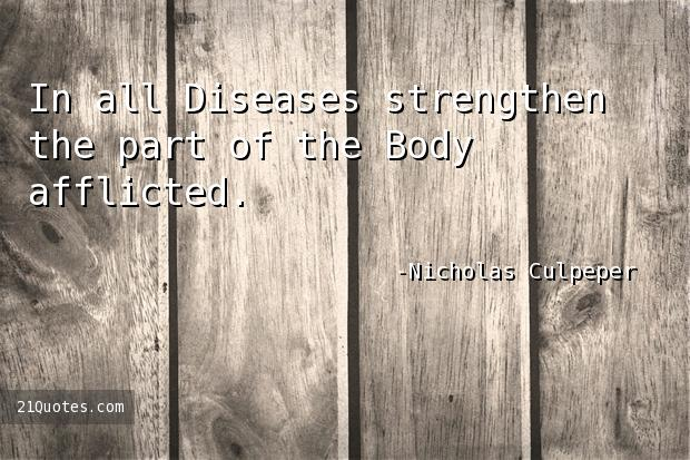 In all Diseases strengthen the part of the Body afflicted.