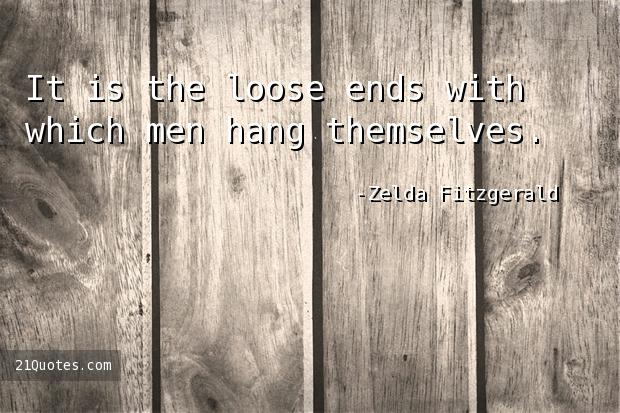 It is the loose ends with which men hang themselves.