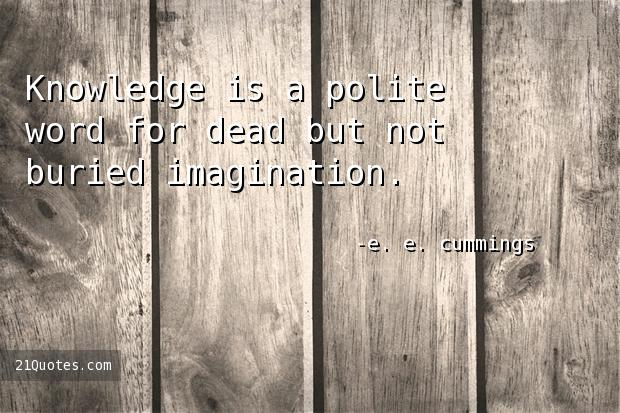 Knowledge is a polite word for dead but not buried imagination.