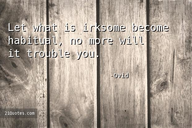 Let what is irksome become habitual, no more will it trouble you.