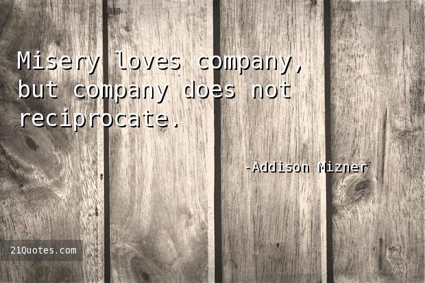 Misery loves company, but company does not reciprocate.