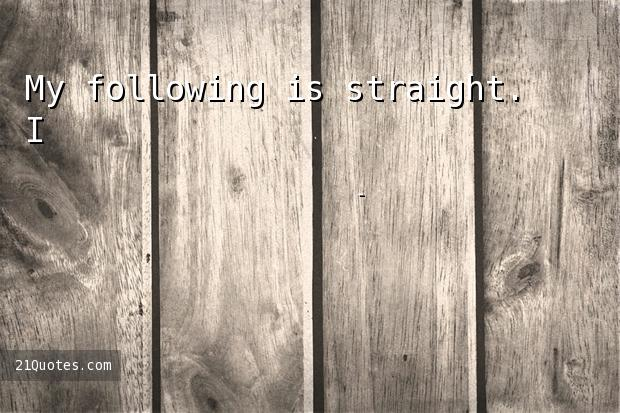 My following is straight. I'm so glad.