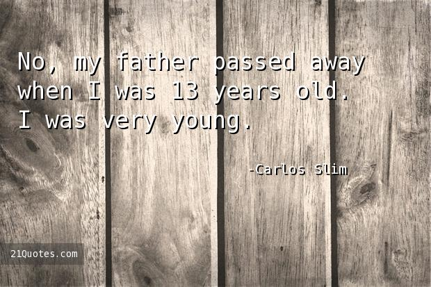 No, my father passed away when I was 13 years old. I was very young.