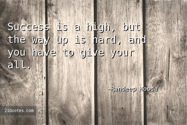 Success is a high, but the way up is hard, and you have to give your all.