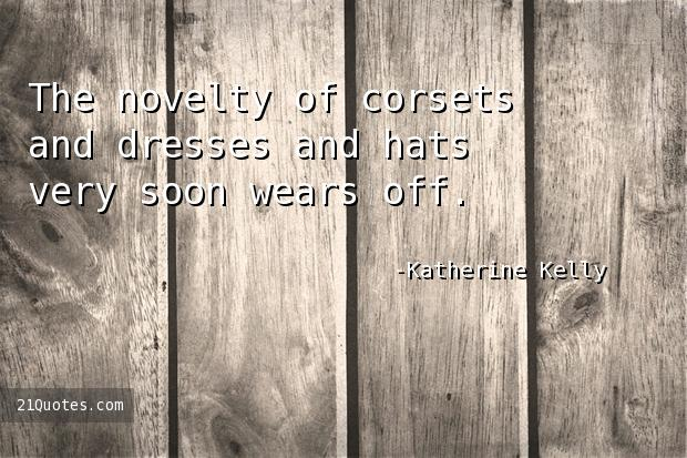 The novelty of corsets and dresses and hats very soon wears off.