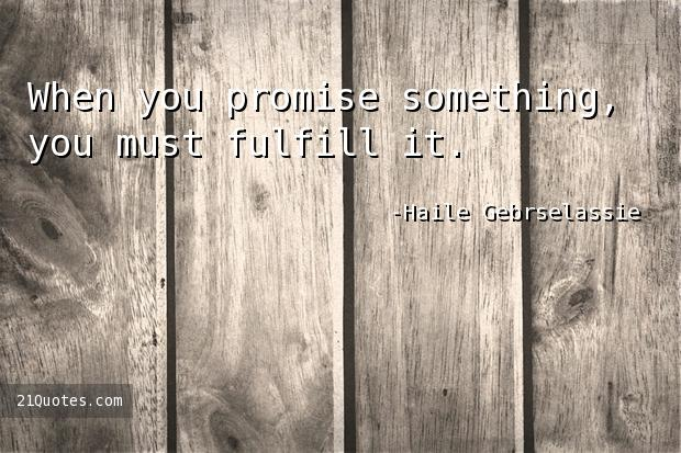 When you promise something, you must fulfill it.