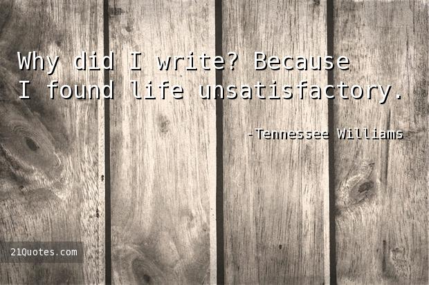 Why did I write? Because I found life unsatisfactory.