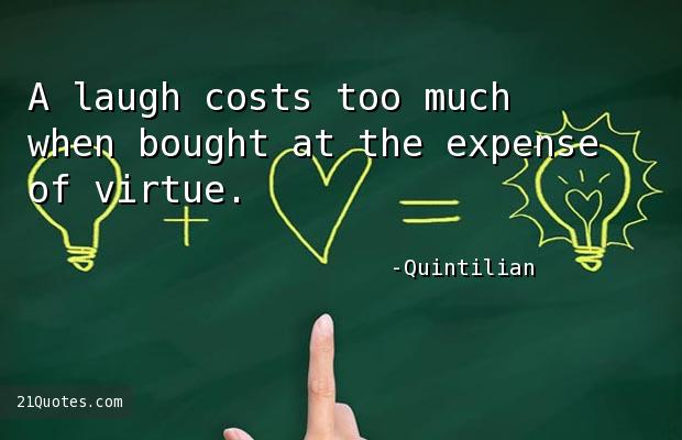 A laugh costs too much when bought at the expense of virtue.