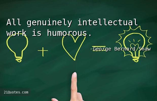 All genuinely intellectual work is humorous.