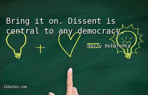 Bring it on. Dissent is central to any democracy.