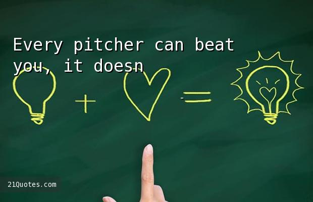 Every pitcher can beat you, it doesn't matter how good you are.