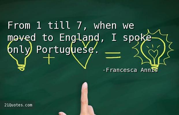 From 1 till 7, when we moved to England, I spoke only Portuguese.
