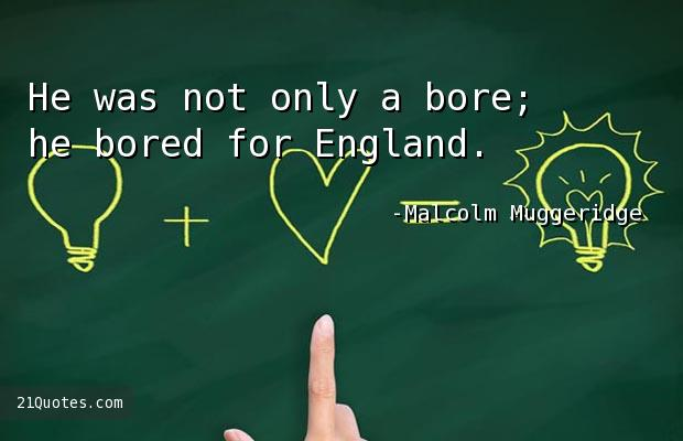 He was not only a bore; he bored for England.