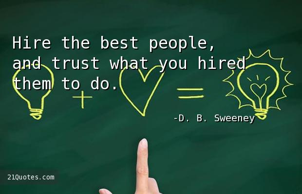 Hire the best people, and trust what you hired them to do.
