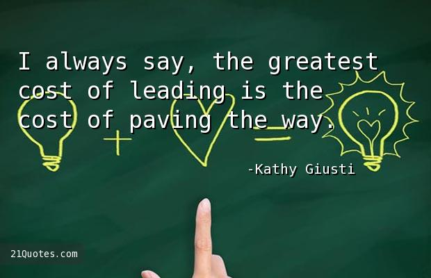 I always say, the greatest cost of leading is the cost of paving the way.