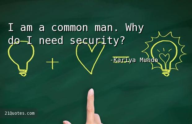 I am a common man. Why do I need security?