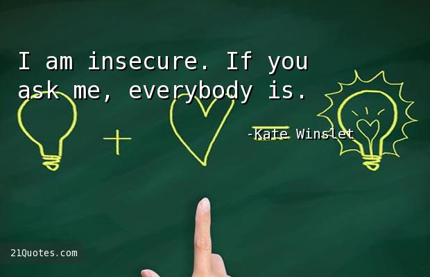 I am insecure. If you ask me, everybody is.