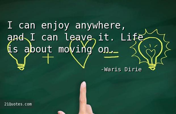 I can enjoy anywhere, and I can leave it. Life is about moving on.
