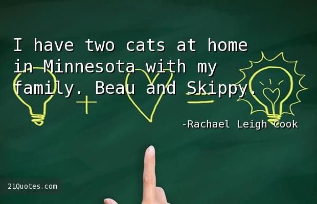 I have two cats at home in Minnesota with my family. Beau and Skippy.