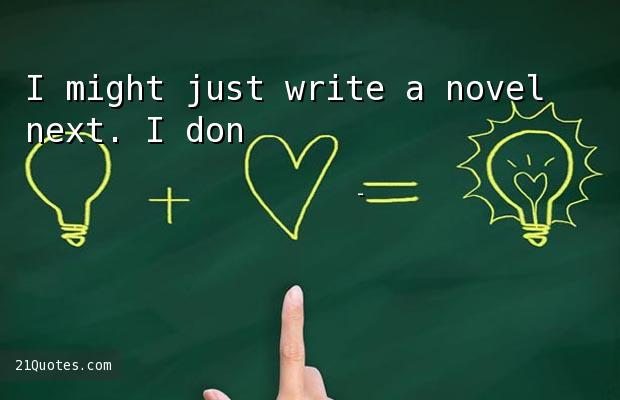 I might just write a novel next. I don't know!