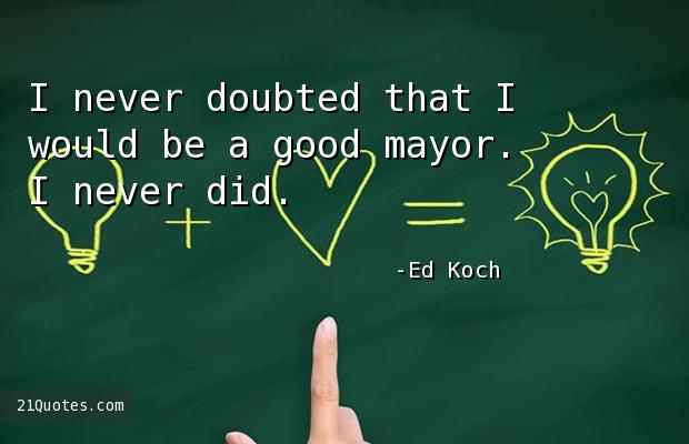 I never doubted that I would be a good mayor. I never did.