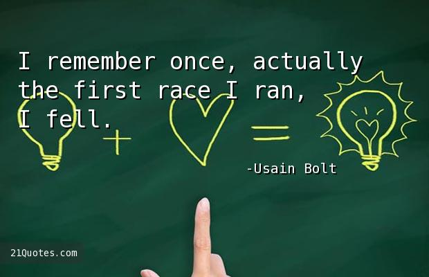 I remember once, actually the first race I ran, I fell.