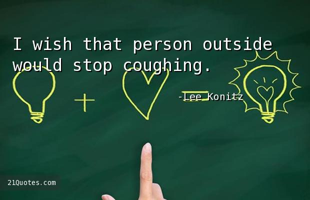 I wish that person outside would stop coughing.