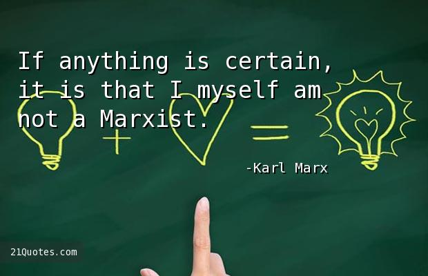 If anything is certain, it is that I myself am not a Marxist.
