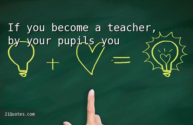If you become a teacher, by your pupils you'll be taught.