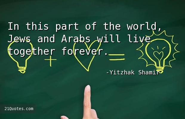 In this part of the world, Jews and Arabs will live together forever.