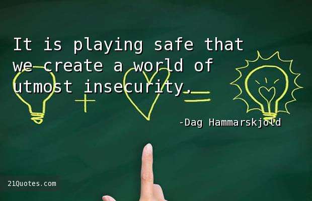 It is playing safe that we create a world of utmost insecurity.
